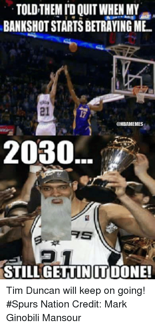 Nba, Nationals, and Tim: TOLDTHEM IDQUIT WHEN MY  BANKSHOTSTARTSBETRAYING ME  @NBAMEMES  2030  STILL GETTINITDONE! Tim Duncan will keep on going! #Spurs Nation Credit: Mark Ginobili Mansour