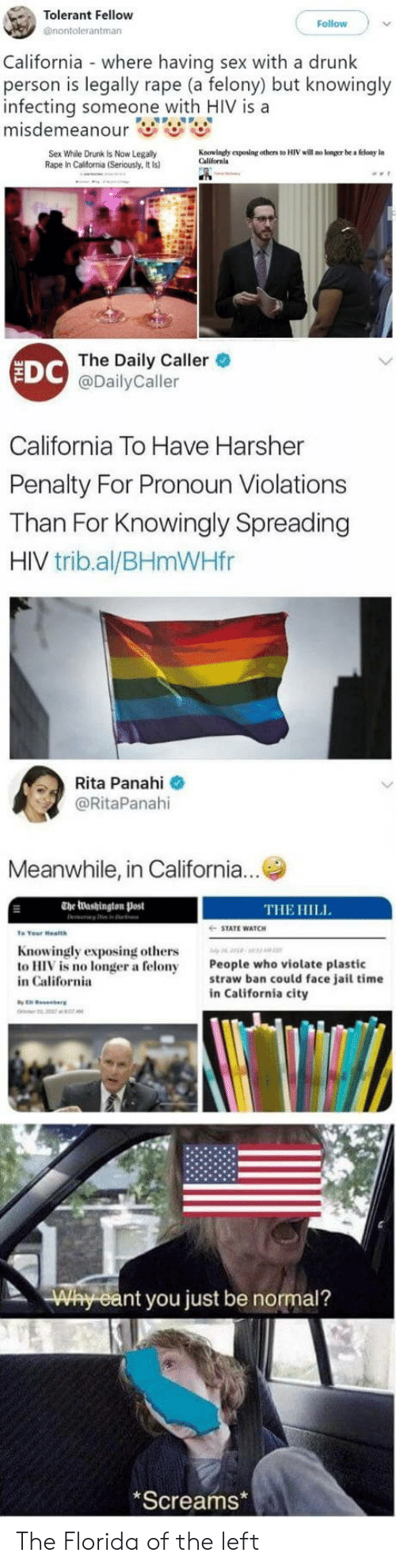 violate: Tolerant Fellow  @nontolerantman  Follow  California where having sex with a drunk  person is legally rape (a felony) but knowingly  infecting someone with HIV is a  Sex While Drunk Is Now Legally  Rape In California (Seriously, It Is)  Kauuindy eposing others to HIV will no konger be a floay in  Californla  EDC  The Daily Caller  @DailyCaller  California To Have Harsher  Penalty For Pronoun Violations  Than For Knowingly Spreading  HIV trib.al/BHmWHfr  Rita Panahi  @RitaPanahi  Meanwhile, in California...  The Washington Post  THE HILL  STATE WATCH  Knowingly exposing others  to HIV is no longer a felony  in California  People who violate plastic  straw ban could face jail time  in California city  nt you just be normal?  Screams The Florida of the left