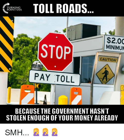 Memes, Money, and Smh: TOLL ROADS  TURNING  POINT USA  $2.00  MINIMUN  STOP  CAUTION  PAY TOLL  ic  BECAUSE THE GOVERNMENT HASN'T  STOLEN ENOUGH OF YOUR MONEY ALREADY SMH... 🤦‍♀️🤦‍♀️🤦‍♀️