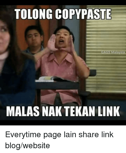 Memes, Gang, and Blog: TOLONG COPY PASTE  GANGS Malaysia  MALAS NAK TEKAN LINK Everytime page lain share link blog/website