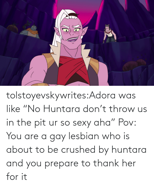 "About To: tolstoyevskywrites:Adora was like ""No Huntara don't throw us in the pit ur so sexy aha""   Pov: You are a gay lesbian who is about to be crushed by huntara and you prepare to thank her for it"