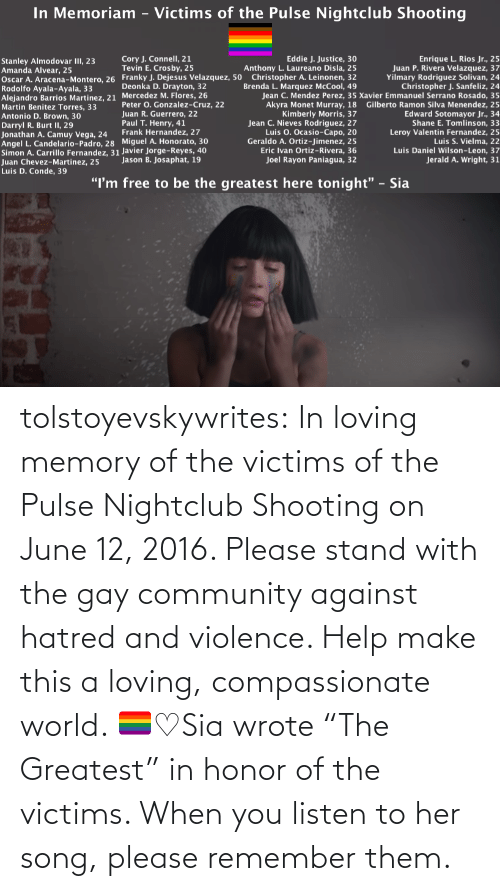 "Hatred: tolstoyevskywrites:  In loving memory of the victims of the Pulse Nightclub Shooting on June 12, 2016. Please stand with the gay community against hatred and violence. Help make this a loving, compassionate world. 🏳️‍🌈♡Sia wrote ""The Greatest"" in honor of the victims. When you listen to her song, please remember them."