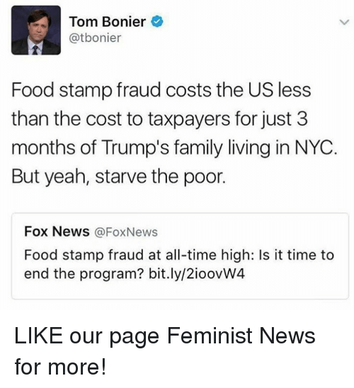 Memes, Food Stamps, and Fox News: Tom Bonier  atbonier  Food stamp fraud costs the US less  than the cost to taxpayers for just 3  months of Trump's family living in NYC.  But yeah, starve the poor.  Fox News  @Fox News  Food stamp fraud at all-time high: Is it time to  end the program? bit.ly/2ioovW4 LIKE our page Feminist News for more!
