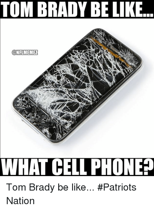 Phone: TOM BRADY BE LIKE  CONFLMEMEZ  WHAT CELL PHONE? Tom Brady be like... #Patriots Nation