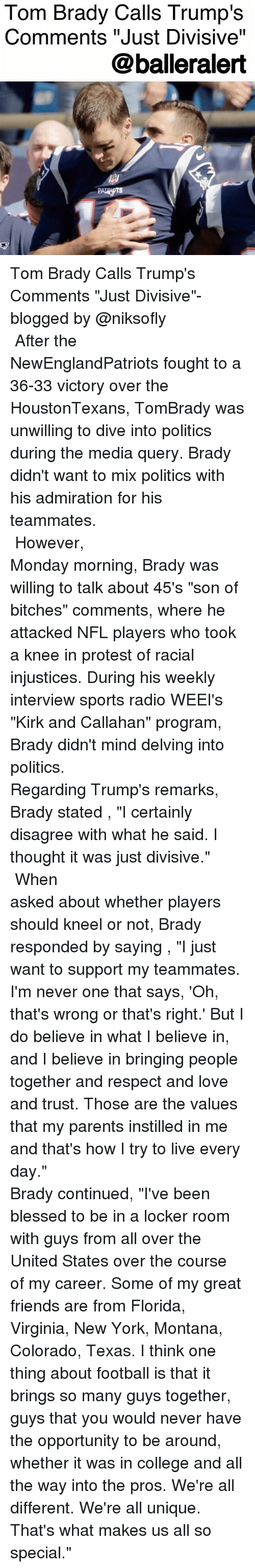 "Blessed, College, and Football: Tom Brady Calls Trump's  Comments ""Just Divisive""  @balleralert Tom Brady Calls Trump's Comments ""Just Divisive""- blogged by @niksofly ⠀⠀⠀⠀⠀⠀⠀⠀⠀⠀⠀⠀⠀⠀⠀⠀⠀⠀⠀⠀⠀⠀⠀⠀⠀⠀⠀⠀⠀⠀⠀⠀⠀ After the NewEnglandPatriots fought to a 36-33 victory over the HoustonTexans, TomBrady was unwilling to dive into politics during the media query. Brady didn't want to mix politics with his admiration for his teammates. ⠀⠀⠀⠀⠀⠀⠀⠀⠀⠀⠀⠀⠀⠀⠀⠀⠀⠀⠀⠀⠀⠀⠀⠀⠀⠀⠀⠀⠀⠀⠀⠀⠀ However, Monday morning, Brady was willing to talk about 45's ""son of bitches"" comments, where he attacked NFL players who took a knee in protest of racial injustices. During his weekly interview sports radio WEEI's ""Kirk and Callahan"" program, Brady didn't mind delving into politics. ⠀⠀⠀⠀⠀⠀⠀⠀⠀⠀⠀⠀⠀⠀⠀⠀⠀⠀⠀⠀⠀⠀⠀⠀⠀⠀⠀⠀⠀⠀⠀⠀⠀ Regarding Trump's remarks, Brady stated , ""I certainly disagree with what he said. I thought it was just divisive."" ⠀⠀⠀⠀⠀⠀⠀⠀⠀⠀⠀⠀⠀⠀⠀⠀⠀⠀⠀⠀⠀⠀⠀⠀⠀⠀⠀⠀⠀⠀⠀⠀⠀ When asked about whether players should kneel or not, Brady responded by saying , ""I just want to support my teammates. I'm never one that says, 'Oh, that's wrong or that's right.' But I do believe in what I believe in, and I believe in bringing people together and respect and love and trust. Those are the values that my parents instilled in me and that's how I try to live every day."" ⠀⠀⠀⠀⠀⠀⠀⠀⠀⠀⠀⠀⠀⠀⠀⠀⠀⠀⠀⠀⠀⠀⠀⠀⠀⠀⠀⠀⠀⠀⠀⠀⠀ Brady continued, ""I've been blessed to be in a locker room with guys from all over the United States over the course of my career. Some of my great friends are from Florida, Virginia, New York, Montana, Colorado, Texas. I think one thing about football is that it brings so many guys together, guys that you would never have the opportunity to be around, whether it was in college and all the way into the pros. We're all different. We're all unique. That's what makes us all so special."""
