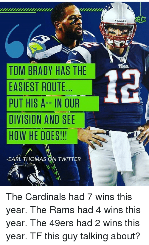 earl thomas: TOM BRADY HAS THE  EASIEST ROUTE  PUT HIS A-- IN OUR  DIVISION AND SEE  HOW HE DOES!!!  EARL THOMAS  ON TWITTER  Riddell The Cardinals had 7 wins this year. The Rams had 4 wins this year. The 49ers had 2 wins this year. TF this guy talking about?