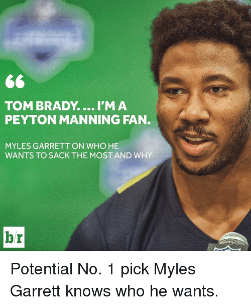 Sports, Garrett, and Sack: TOM BRADY. ...I'M A  PEYTON MANNING FAN  MYLES GARRETT ON WHO HE  WANTS TO SACK THE MOST AND WHY Potential No. 1 pick Myles Garrett knows who he wants.