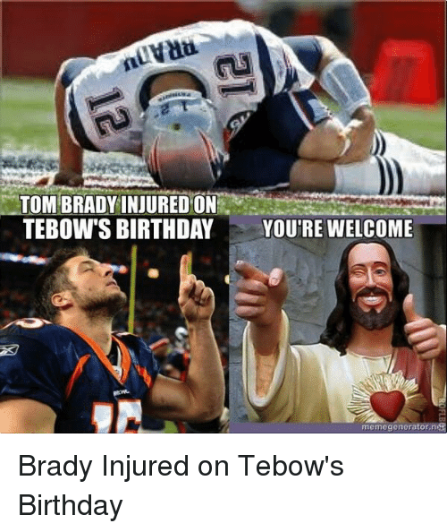 Memes, Tebowing, and 🤖: TOM BRADY INJURED ON  TEBOW'S BIRTHDAY  YOU'RE WELCOME  memegenera Brady Injured on Tebow's Birthday