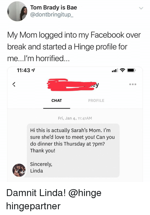 L M: Tom Brady is Bae  @dontbringitup_  My Mom logged into my Facebook over  break and started a Hinge profile for  me...l m horrified  11:43 V  CHAT  PROFILE  Fri, Jan 4, 11:41ANM  Hi this is actually Sarah's Mom. I'm  sure she'd love to meet vou! Can vou  do dinner this Thursday at 7pm?  Thank you!  Sincerely,  Linda Damnit Linda! @hinge hingepartner