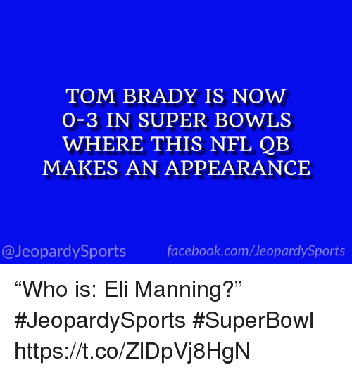 "Eli Manning: TOM BRADY IS NOW  O-3 IN SUPER BOWLS  WHERE THIS NFL QB  MAKES AN APPEARANCE  @JeopardySportsfacebook.com/JeopardySports ""Who is: Eli Manning?"" #JeopardySports #SuperBowl https://t.co/ZlDpVj8HgN"