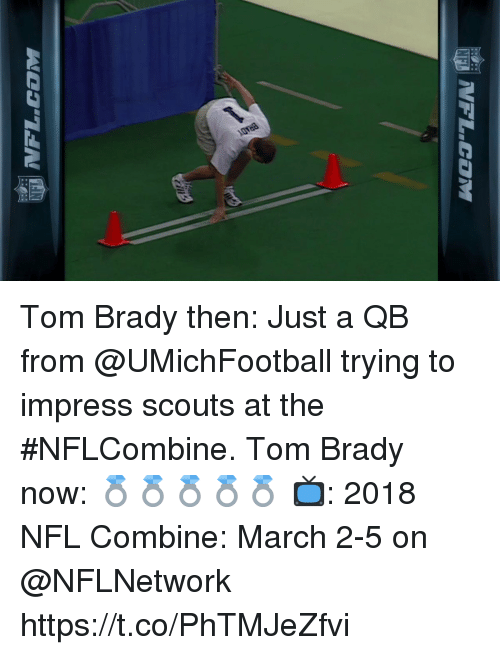 Memes, Nfl, and Tom Brady: Tom Brady then: Just a QB from @UMichFootball trying to impress scouts at the #NFLCombine.  Tom Brady now: 💍💍💍💍💍  📺: 2018 NFL Combine: March 2-5 on @NFLNetwork https://t.co/PhTMJeZfvi
