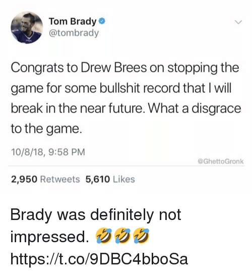 Some Bullshit: Tom Brady  @tombrady  Congrats to Drew Brees on stopping the  game for some bullshit record that I will  break in the near future. What a disgrace  to the game.  10/8/18, 9:58 PM  2,950 Retweets 5,610 Likes  @GhettoGronk Brady was definitely not impressed. 🤣🤣🤣 https://t.co/9DBC4bboSa