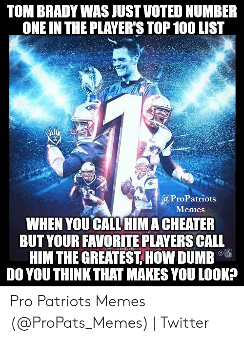 Pats Memes: TOM BRADY WAS JUST VOTED NUMBER  ONE IN THE PLAYER'S TOP 100 LIST  @ProPatriots  Memes  WHEN YOU CALL HIM A CHEATER  BUT YOUR FAVORITE PLAYERS CALL  HIM THE GREATEST, HOW DUMB  DO YOU THINK THAT MAKES YOU LOOK? Pro Patriots Memes (@ProPats_Memes) | Twitter