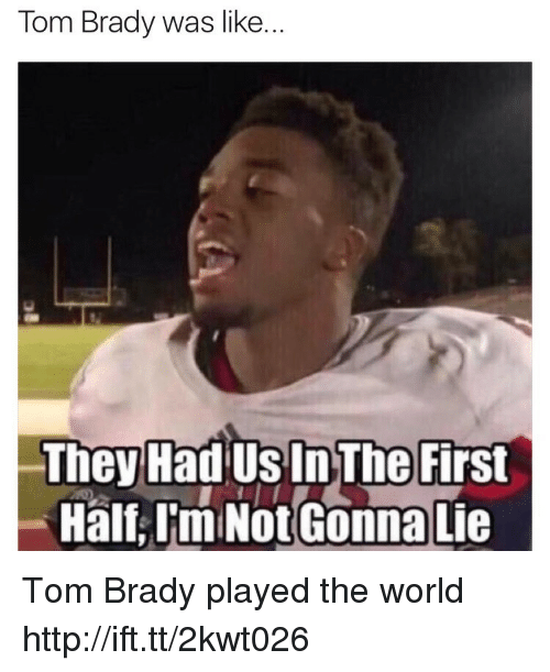 brady: Tom Brady was like.  They Had Us In The First  Half,I'm Not Gonna Lie Tom Brady played the world http://ift.tt/2kwt026