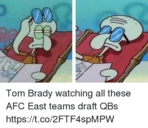 Tom Brady, Afc East, and Brady: Tom Brady watching all these AFC East teams draft QBs https://t.co/2FTF4spMPW