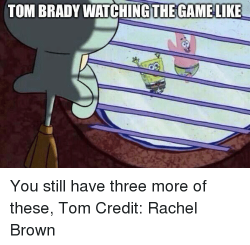 Nfl, Tom Brady, and Browns: TOM BRADY WATCHINGSTHEGAMELIKE You still have three more of these, Tom Credit: Rachel Brown