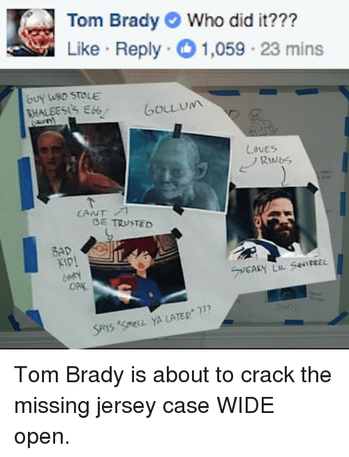 Memes, Cracked, and Toms: Tom Brady Who did it???  Like Reply 1,059.23 mins  Gou um  LovES  CANT  BE TRUSTED  SAIS SMERL YA LATER Tom Brady is about to crack the missing jersey case WIDE open.