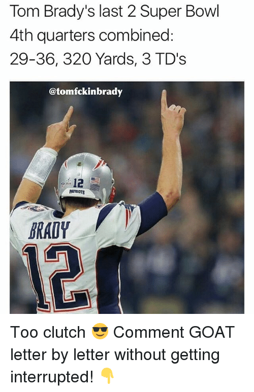 Memes, Patriotic, and Super Bowl: Tom Brady's last 2 Super Bowl  4th quarters combined:  29-36, 320 Yards, 3 TD's  @tomfckinbrady  12  PATRIOTS  BRADY Too clutch 😎 Comment GOAT letter by letter without getting interrupted! 👇