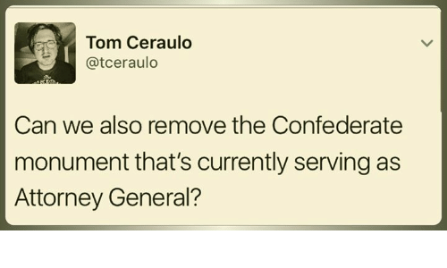 Memes, Confederate, and 🤖: Tom Ceraulo  atceraulo  Can we also remove the Confederate  monument that's currently serving as  Attorney General?