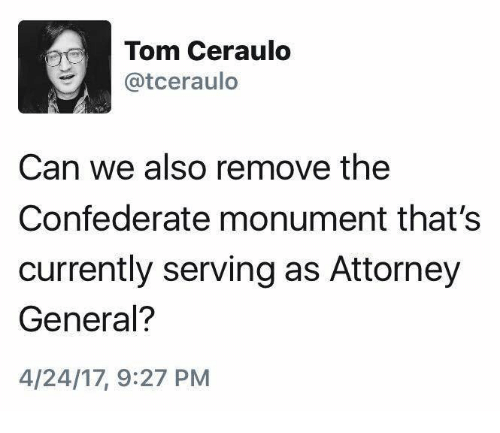 Confederate, Can, and Attorney General: Tom Ceraulo  Catceraulo  Can we also remove the  Confederate monument that's  currently serving as Attorney  General?  4/24/17, 9:27 PM