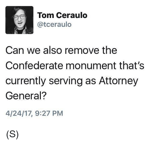 Confederate, Can, and Attorney General: Tom Ceraulo  Catceraulo  Can we also remove the  Confederate monument that's  currently serving as Attorney  General?  4/24/17, 9:27 PM (S)