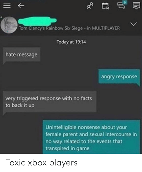TRIGGERED: Tom Clancy's Rainbow Six Siege - in MULTIPLAYER  Today at 19:14  hate message  angry response  very triggered response with no facts  to back it up  Unintelligible nonsense about your  female parent and sexual intercourse in  no way related to the events that  transpired in  game Toxic xbox players