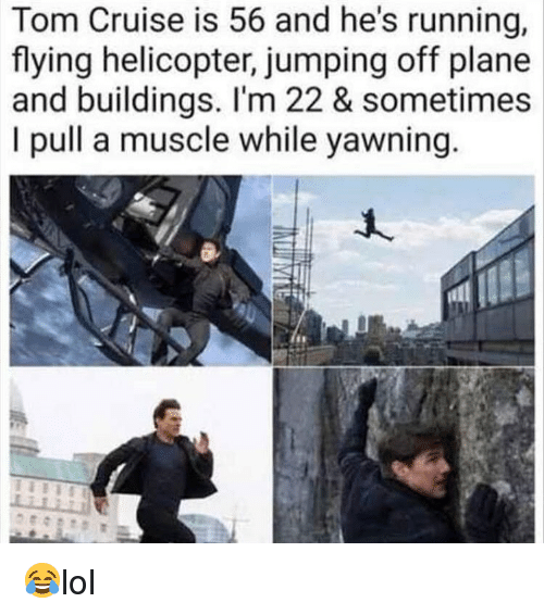 Tom Cruise: Tom Cruise is 56 and he's running,  flying helicopter, jumping off plane  and buildings. I'm 22 & sometimes  I pull a muscle while yawning 😂lol