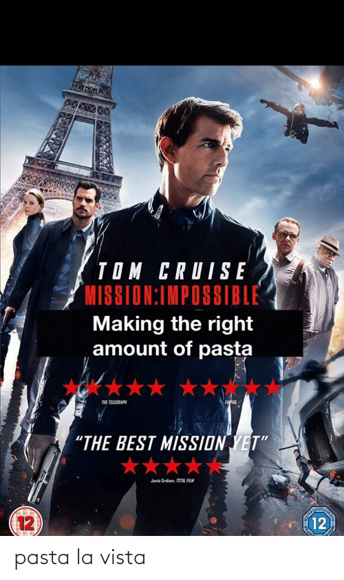 "Tom Cruise: TOM CRUISE  MISSION:IMPOSSIBLE  Making the right  amount of pasta  THE TELEGRAPH  ""THE BEST MISSION YET""  ★★★★  Jamie Graham, TOTAL FILM  CLASSIIC  12  12 pasta la vista"