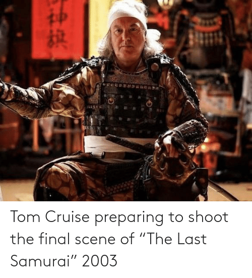 "Tom Cruise: Tom Cruise preparing to shoot the final scene of ""The Last Samurai"" 2003"