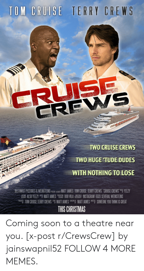 Tom Cruise: TOM CRUISE TERRY CREWS  CRUISE  CREWS  LEBE&  Virgo  TWO CRUISE CREWS  *  TWO HUGE TUDE DUDES  STAR CRUISES  WITH NOTHING TO LOSE  BESTIMIST PICTURES&WEINSTEINS PSEN ARIY MAT JAMES TOM CRUISE TERRY CREWS CRUISE CREWS YEEZY  ALSO YEEZY MATT JAMES BOB VILA INSTAGRAM E SEVERAL WEINSTEINS  TOM CRUISE TERRY CREWS MATT JAMES EMATT JAMES SOMEONE YOU THINK IS GREAT  COST  DESIGNER  PRODUCTION  DESIGNER  DIRECTOR OF  PHOTOGRAPHY  EXECUTIVE  PRODUCER  PRODUCED  DIRECT  THIS CHRISTMAS Coming soon to a theatre near you. [x-post r/CrewsCrew] by jainswapnil52 FOLLOW 4 MORE MEMES.
