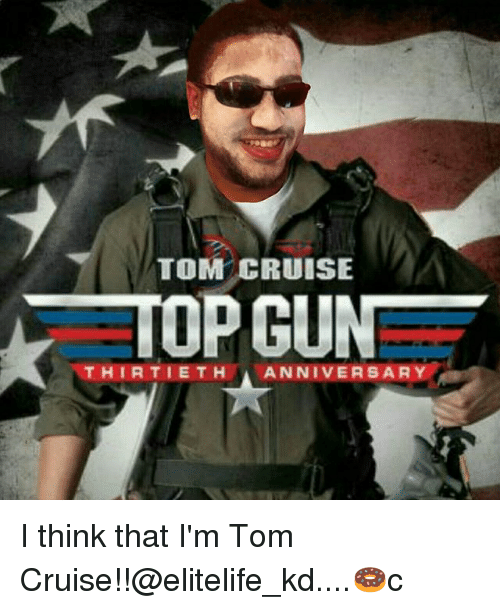Tom Cruise: TOM CRUISE  TOP GUN  THIRTIETH ANNIVERSARY I think that I'm Tom Cruise!!@elitelife_kd....🍩c