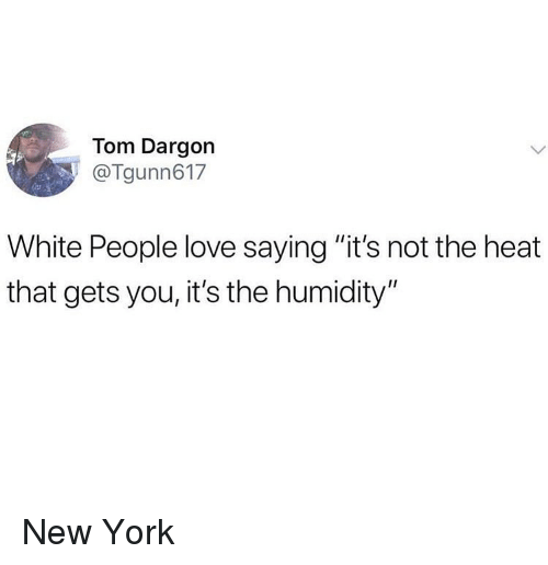 """Ironic, Love, and New York: Tom Dargon  @Tgunn617  White People love saying """"it's not the heat  that gets you, it's the humidity"""" New York"""