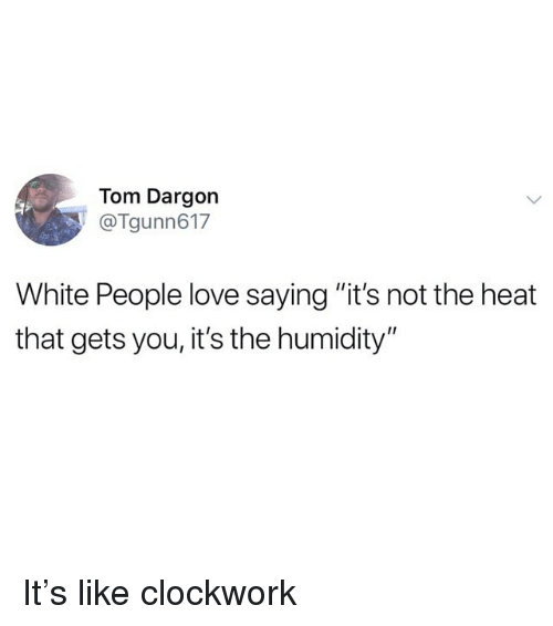 "Funny, Love, and White People: Tom Dargon  Tgunn617  White People love saying ""it's not the heat  that gets you, it's the humidity"" It's like clockwork"