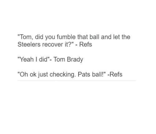"Memes, Steelers, and Brady: ""Tom, did you fumble that ball and let the  Steelers recover it?"" Refs  ""Yeah I did""- Tom Brady  ""Oh ok just checking. Pats ball!"" -Refs"