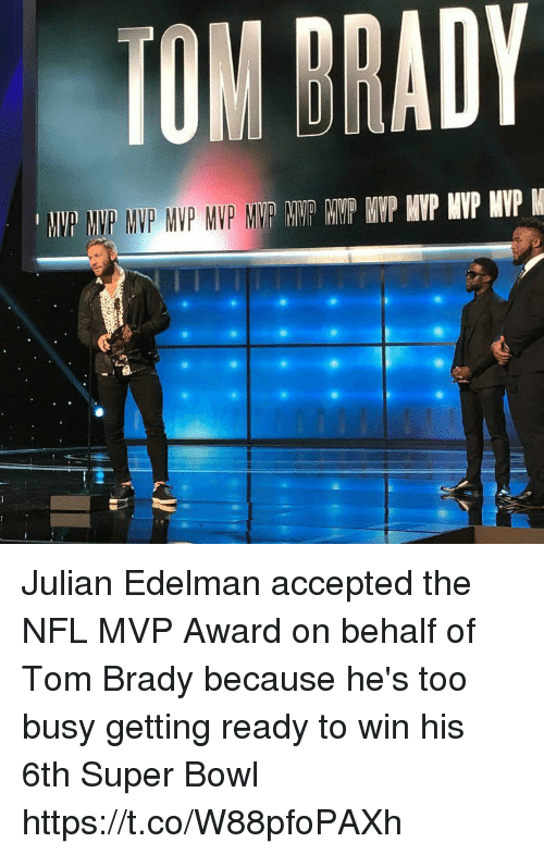Nfl, Super Bowl, and Tom Brady: TOM DRADY Julian Edelman accepted the NFL MVP Award on behalf of Tom Brady because he's too busy getting ready to win his 6th Super Bowl https://t.co/W88pfoPAXh