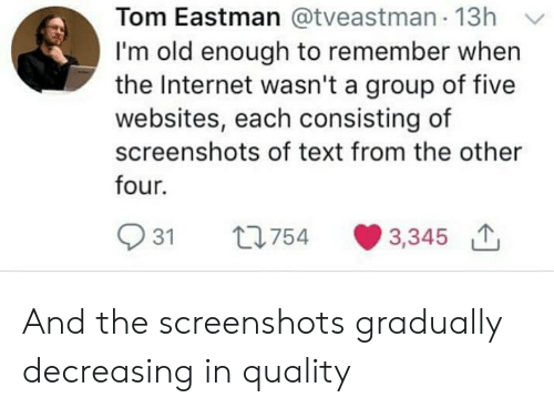 Im Old: Tom Eastman @tveastman 13h Y  I'm old enough to remember when  the Internet wasn't a group of five  websites, each consisting of  screenshots of text from the other  four.  931 t754 3,345 And the screenshots gradually decreasing in quality