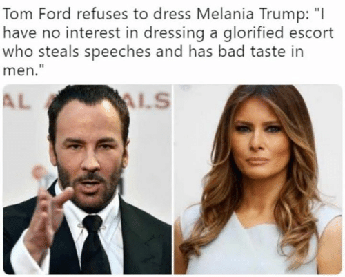 "Melania Trump: Tom Ford refuses to dress Melania Trump: ""I  have no interest in dressing a glorified escort  who steals speeches and has bad taste in  men.""  AL"