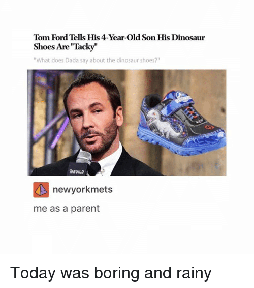 "Bored, Dinosaur, and Doe: Tom Ford Tells His 4-Year-old Son His Dinosaur  Shoes Are Tacky  ""What does Dada say about the dinosaur shoes?""  BUILD  newyorkmets  me as a parent Today was boring and rainy"