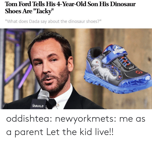 "tacky: Tom Ford Tells His 4-Year-Old Son His Dinosaur  Shoes Are ""Tacky""  ""What does Dada say about the dinosaur shoes?""  9  aBUILD oddishtea:  newyorkmets: me as a parent  Let the kid live!!"