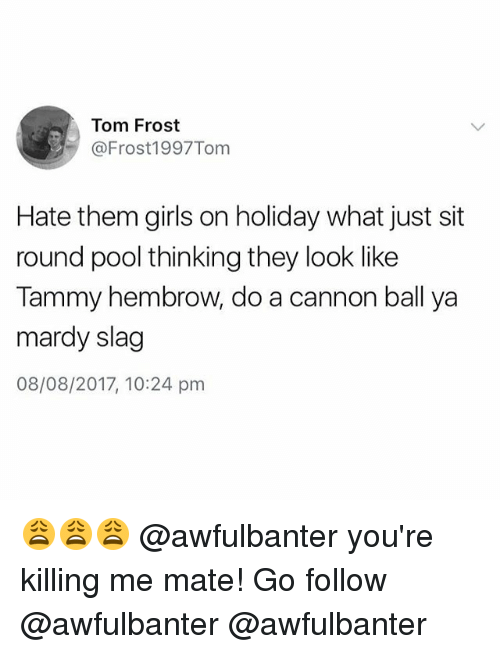frosting: Tom Frost  @Frost1997Tom  Hate them girls on holiday what just sit  round pool thinking they look like  Tammy hembrow, do a cannon ball ya  mardy slag  08/08/2017, 10:24 pm 😩😩😩 @awfulbanter you're killing me mate! Go follow @awfulbanter @awfulbanter