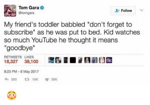 "Gara: Tom Gara  @tomgara  Follow  My friend's toddler babbled ""don't forget to  subscribe"" as he was put to bed. Kid watches  so much YouTube he thought it means  ""goodbye""  RETWEETS LIKES  18,327 38,100  8:23 PM-6 May 2017 😳"