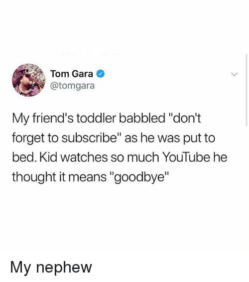 "Gara: Tom Gara  @tomgara  My friend's toddler babbled ""don't  forget to subscribe"" as he was put to  bed. Kid watches so much YouTube he  thought it means ""goodbye"" My nephew"