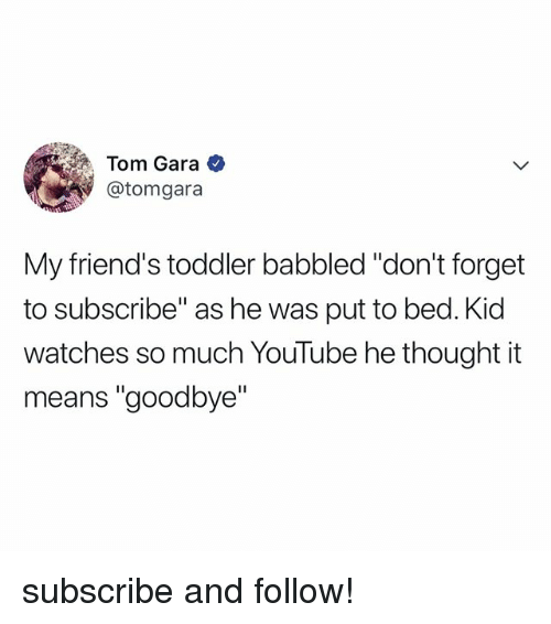 "Gara: Tom Gara  @tomgara  My friend's toddler babbled ""don't forget  to subscribe"" as he was put to bed. Kid  watches so much YouTube he thought it  means ""goodbye"" subscribe and follow!"