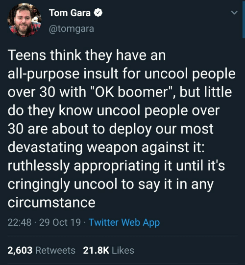 "Over 30: Tom Gara  @tomgara  Teens think they have an  all-purpose insult for uncool people  over 30 with ""OK boomer"", but little  do they know uncool people over  30 are about to deploy our most  devastating weapon against it:  ruthlessly appropriating it until it's  cringingly uncool to say it in any  circumstance  22:48 29 Oct 19 Twitter Web App  2,603 Retweets 21.8K Likes"