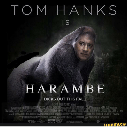 Tom Hank: TOM HANKS  HARAMBE  DICKS OUT THIS FALL  WARNER BROS PICTURES RESENTS  IN ASSODAMNWTH VILLAGE ROADSHOW RCTURES AFLASHUGHIELMSPROCUCTION/A KENNEDY  ALARSHALL COMPANYPROBUCIGN AIMLAS0m0GUCION  TO HANKS SULLY'A RO EH ART LAURA LIN EY SH DEBORAHWH 뺌 BLU MURRAY JAN ESLM RK ll a 10MSERL  을 ESS CAME ER KRIST NA ERA磊n屈S ER E ERMA 떪 D ESLEYT r SULLE BERGER JEFFREYZAS OW  TODD KO ARNICKI FRARK MARSHALL ALLYN STEW Raa TIM MOORE CLINT EASTWOOD  PG-13  ifunny.cU  S