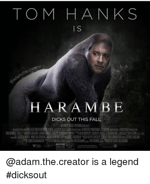 "Deborah: TOM HANKS  HARAMBE  DICKS OUT THIS FALL  WARNER BROS PICTURES PESTS  MA CIA IONarmWLLAGE ROADSHOW酊URES AFLASHLIGHI ELMS MEDY/NAR HALL DOUPANYRI m A MARS  TOM HANKS SULLX""AN O E ART LAURA ll ET DEBORAH PH 噌BLU MURRAY岛靡JAM SIMURA AMI TO STE  L MURAKAMI NEAR TOM STERN AFLASt  uli JESS CAMEE ARISTINARI ERA HS RR DEBERMAN .CHESLEYTurs LLE BEER JEFFREYZA LOW  習1000 KONARMDU RmR FRANK MARSH ALLfn AiLYN STEWARLau TIM MEDOREssa mg EDIAT EASTWOOD  Vie-  PG-13。  S @adam.the.creator is a legend #dicksout"