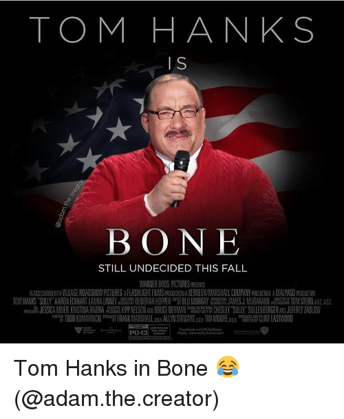 Deborah: TOM HANKS  I  BONE  STILL UNDECIDED THIS FALL  WARNER BROS. PICTURES PRESENTS  N UAMNWTH VILLAGE ROADSHOW PICTURES AFLASHLIGHTFILMSPR ON A KENNEDY/MARSHALL COMP MY OU㎝ON ANALPASO  TO A HANKS SULLY AARON ECKHART LAURALI NEY 199 DEBORAH HOPPER BLU MURRAY JAMES J MURAKAMI TO STERN  JESSICA AEER KRISTINA R VERA NELSON BRUCE BER A CHESLEY SULY SULLENBERGER JEFFREY ZA SLOW  W 깸 TODD KON ARNICKI FRANK MARSHALLaga ALLYN STEVART.DQa TIM MOORE ga AM CLINT EASTWOOD  Facebook.com SueyMovie  PG-13  S Tom Hanks in Bone 😂 (@adam.the.creator)