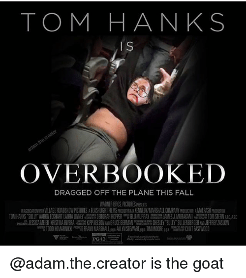 "Deborah: TOM HANKS  is  OVERBOOKED  DRAGGED OFF THE PLANE THIS FALL  WARNER BRDS, PICTURES PRESENS  ASSIDATIONWITH VILLAGE ROADSHOW PICTURES AFLASHLIGHT FILMS FRODUCION/A KENNEDY/MARSHALL COMPANY PRODUCTION AMALPASO PRODUIO  TOM HANKS SULIYAAR NECKHART LAURA LINNEY  DEBORAH HOPPER  BLU MURRAY  JAMES J MURAKAMI  TOM STERLA  nd. ISS A MEIER KRISTINA R VERA晟甖KlPPNELSON BRUCE BERMAN 鼎CHESLEY SULLY SULLENBERGER JEFFREY ZASLOW  w""W TODD KOMARNIC I FRANK MARSHALL pgaALLYN STEWARLaga TIM MOORE pga CLINT EASTWOOD @adam.the.creator is the goat"