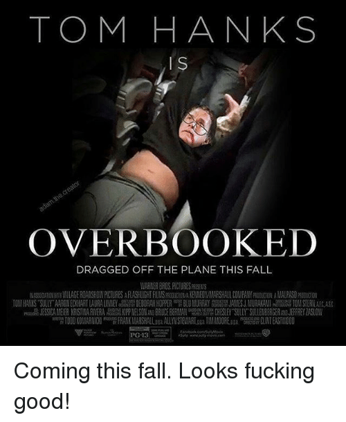 Fall, Fucking, and Memes: TOM HANKS  OVERBOOKED  DRAGGED OFF THE PLANE THIS FALL  WARNER BROS. PICTURES PRESENTS  腛ASSO IONW H VILLAGE ROADSHOWPICTURES A FLASHLIGHT FILMSPRO ON A KENNED Y MARSHALL COMPANY D ON AMAIPA DOD01  10 HANXS ULLY ARON ECKHART LAURAL N EY DEBORAH HOP R BLU MURRAY SSA JAMES J MURAKAMI TO STERN AS  JESSICA MEIER KRISTI A RIVERA牆怨K PP NELSON BRUCE BER AN a CHESEY SULLY SULLE BERGER JEFFREY ZASLOW  w 1000 KOI ARN I FRANKMARSHAllana ALLYN STEWART pga TIM M00RElu'W a TEAST/ 000  S Coming this fall. Looks fucking good!