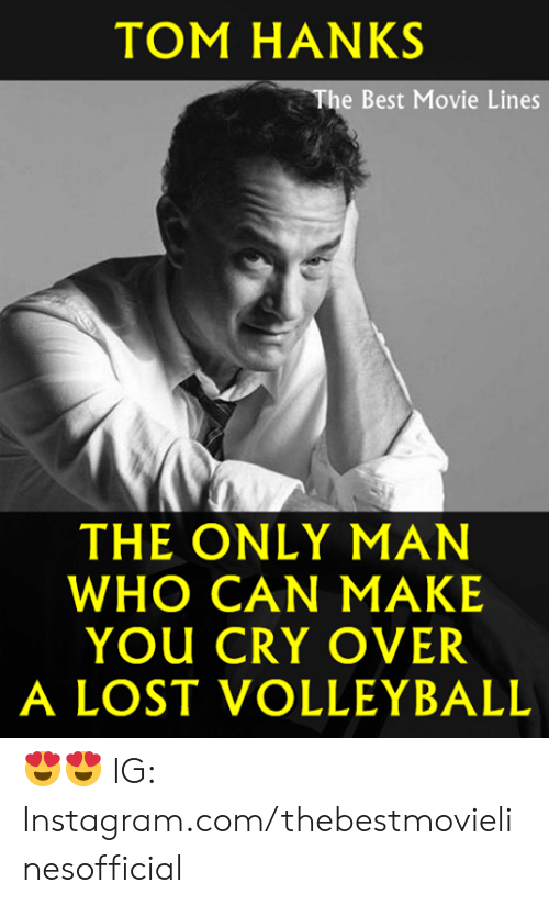 movie lines: TOM HANKS  The Best Movie Lines  THE ONLY MAN  WHO CAN MAKE  YOU CRY OVER  A LOST VOLLEYBALL 😍😍  IG: Instagram.com/thebestmovielinesofficial